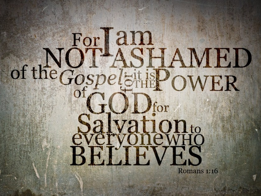 I am not ashamed of the gospel of Jesus Christ, for it is the power of God unto salvation